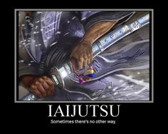 Sometimes iaijutsu is the only way. Admittedly, I have yet to encounter that time but I'll be ready if it comes.