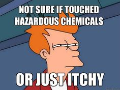 Story of my life in Chem lab!!!!  Usually...I touched hazardous chemicals. :P