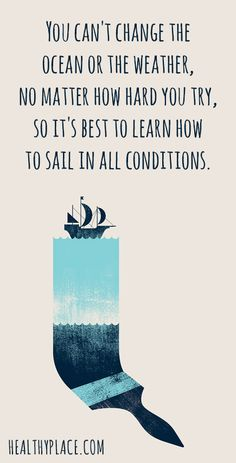 Positive Quote: You can't change the ocean or the weather, no matter how hard you try, so it's best to learn how to sail in all conditions. www.HealthyPlace.com