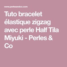 Tuto bracelet élastique zigzag avec perle Half Tila Miyuki - Perles & Co