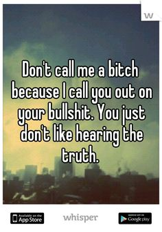 Don't call me a bitch because I call you out on your bullshit. You just don't like hearing the truth. Time for you all to get real, face it and stop playing the avoid, ignore and pretend game. It's getting you all real far in life. Bitch Quotes, True Quotes, Great Quotes, Quotes To Live By, Funny Quotes, Inspirational Quotes, Truth Hurts Quotes, Food Quotes, Sassy Quotes