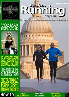 "Barefoot Running Magazine - Issue 4. IN THIS ISSUE: The truth about exercise, a yogi's perspective on barefoot running, the implications of a vegetarian diet, focus piece on the ""Barefoot Professor"" Daniel Howell, VO2 Max explained, how to tie a huarache, a review of the Ken Bob Saxton's book on barefoot running – plus the usual round up of the latest scientific studies, regular articles and blogs."