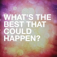 "You get what you focus on so ask yourself ""what's the #BEST that could happen""…"