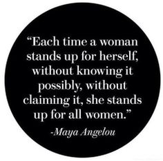 Each time a woman stands up for herself, without knowing it or claiming it, she stands up for all women. #MayaAngelou
