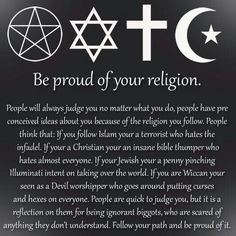 Be proud of your religion. What does it matter what path we choose if we all wind up at the same destination? Be tolerant and respectful of each other.