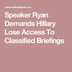Speaker Ryan Demands Hillary Lose Access To Classified Briefings