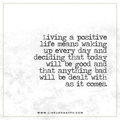 Living a positive life means waking up every day and deciding that today will be good and that anything bad will be dealt with as it comes.