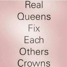 Here Queen let me straighten that crown. Real women build each other up not tear
