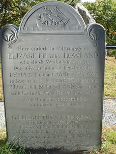 Gravestone for Elizabeth Tilley, 13 year old passenger on the Mayflower who was orphaned during the first harsh winter in America.  She married fellow passenger John Howland a couple of years later; they eventually had 10 children, and 88 grandchildren before their deaths...countless descendants today - including me!