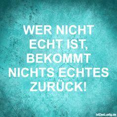 WER NICHT ECHT IST, BEKOMMT NICHTS ECHTES ZURÜCK! ... gefunden auf https://www.istdaslustig.de/spruch/5408 #lustig #sprüche #fun #spass