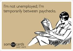 I'm not unemployed; I'm temporarily between paychecks.