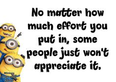 No matter how much effort you put in, some people just won't appreciate it.