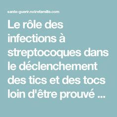 Le rôle des infections à streptocoques dans le déclenchement des tics et des tocs loin d'être prouvé - Le rôle des infections à streptocoques dans le déclenchement des tics et des tocs loin d'être prouvé - NotreFamille.com