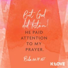 K-LOVE's Encouraging Word. But God did listen! He paid attention to my prayer. Psalm 66:19 NLT