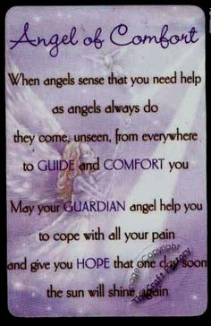 Angel of Comfort - When angels sense that you need help as angels always do they come, unseen, from everywhere to guide & comfort you. May your guardian angel help you to cope with all you pain & give you hope that one day soon the sun will shine again