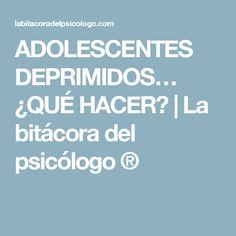 ADOLESCENTES DEPRIMIDOS… ¿QUÉ HACER? | La bitácora del psicólogo ®