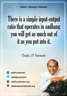 There is a simple input-output ratio that operates in sadhana; you will get as much out of it as you put into it. -Dada J.P. Vaswani #dadajpvaswani#quotes