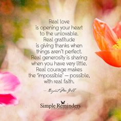Real love is opening your heart to the unlovable. Real gratitude is giving thanks when things aren't perfect. Real generosity is sharing when you have very little. Real courage makes the 'impossible' — possible, with real faith. — Bryant McGill