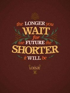 The longer you wait for the future, the shorter it will be..