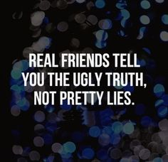 Real friends tell you the ugly truth, not pretty lies. #Friendship #Quotes