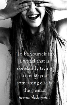 To be yourself in a world that is constantly trying to make you something else is the greatest accomplishment.  Great message!