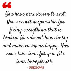 You have permission to rest. You are not responsible for fixing everything that is broken. You do not have to try and make everyone happy. For now, take time for you. It's time to replenish. - Unknown