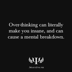 Over-thinking can literally make you insane, and can cause a mental breakdown.