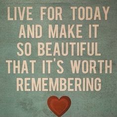 Live for today...