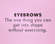 Eyebrows, we'll do all the heavy lifting for you!