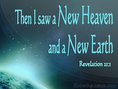 Then I saw a new heaven and a new earth; for the first heaven and the first earth passed away, and there is no longer any sea.