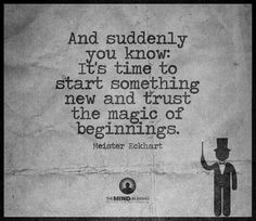 And suddenly you know: it´s time to start something new and trust the magic of beginnings
