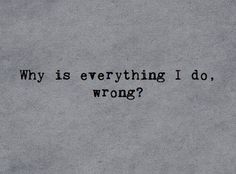 Every thing I do is wrong to someone. No matter who it is or what I do. There's always something wrong with it. Why is that? Am I really just that much of a failure?