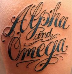 Alpha & Omega Tattoo---I wouldn't get the words, but maybe the Greek letters