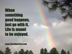 When something good happens, just go with it. Life is meant to be enjoyed.  www.TheFolkofYore.com