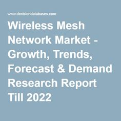 Wireless Mesh Network Market - Growth, Trends, Forecast & Demand Research Report Till 2022
