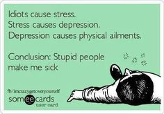 Idiots cause stress. Stress causes depression. Depression causes physical ailments. Conclusion: Stupid people make me sick. Conclusion: Stupid people make me sick Funny Quotes, Funny Memes, Sarcastic Quotes, Humor Quotes, Idiot Quotes, Funniest Quotes, Quotes Lucu, Quirky Quotes, Funny Sarcastic