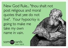 New God Rule... 'thou shalt not post religious and moral quotes that yee do not live'. Your hypocrisy is going to make me take my own name in vain.