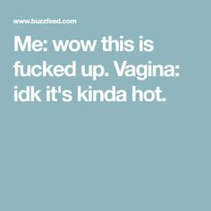 Me: wow this is fucked up. Vagina: idk it's kinda hot.
