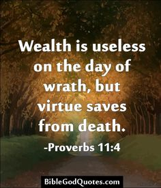 Wealth is useless on the day of wrath, but virtue saves from death. -Proverbs 11:4