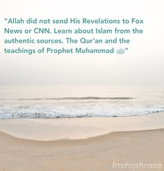 Allah didn't send His revelations to Fox News or CNN. Learn about Islam through authentic sources. Quran and teaching of the Prophet Muhammed pbuh.