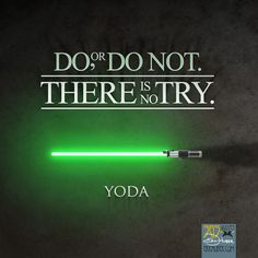 Do, or do not. There is no try. ~ Yoda