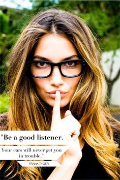 Be a good listener.  You're ears will never get you in trouble.