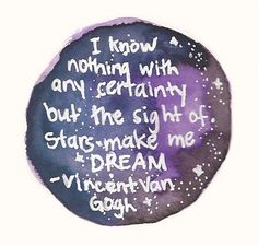 I know nothing with any certainty but the sight of stars make me DREAM - Vincent Van Gogh