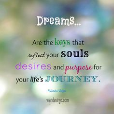 DREAMS.... Are keys that reflect your souls desires and purpose for your life's journey. - Wanda Virgo #dreams #soulspurpose #desire
