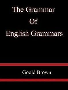 The Grammar of English Grammars by Goold Brown