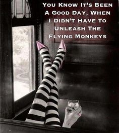 You know it's been a good day when, I didn't have to release the flying monkeys. Lol I luv the Wizard of Oz