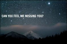 Can you feel me missing you?  Because I miss you so much it hurts...all the time...