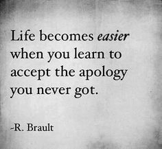"""This is the hardest part. I realize I will never get an apology from either of them. One has to be sorry to apologize and they are not. They never had to deal with any consequences of their decisions...I have. As my friend says, """"be better not bitter"""". Trying everyday..."""