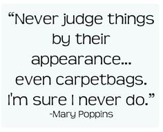 Mary Poppins. Your wisdom never fails to astound me.