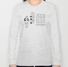 I Am The Kind Of Friend Who Will Like All Your Photos On Instagram Long Sleeve T-Shirt (in 4 colors) #Instagram #instafashion #insta #tshirt #teeshirt #tees #graphictee